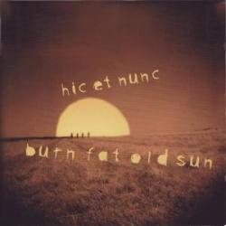 Hic Et Nunc - Burn Fat Old Sun